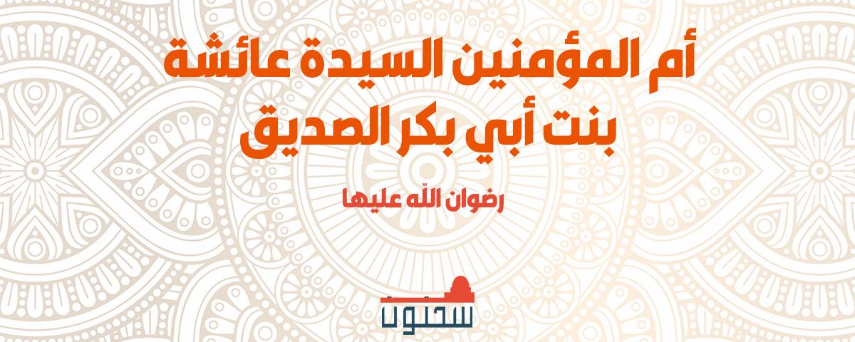 أم المؤمنين السيدة عائشة بنت أبي بكر الصديق