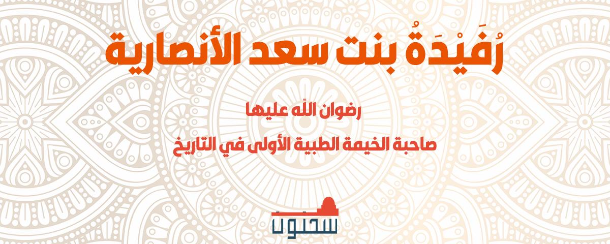 رُفَيْدَةُ بنت سعد الأنصارية رضي الله عنها صاحبة الخيمة الطبية الأولى في التاريخ