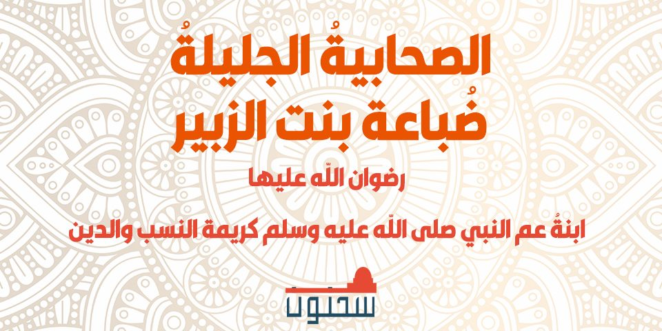 الصحابيةُ الجليلةُ ضُباعة بنت الزبير ابنةُ عم النبي صلى الله عليه وسلم كريمة النسب والدين