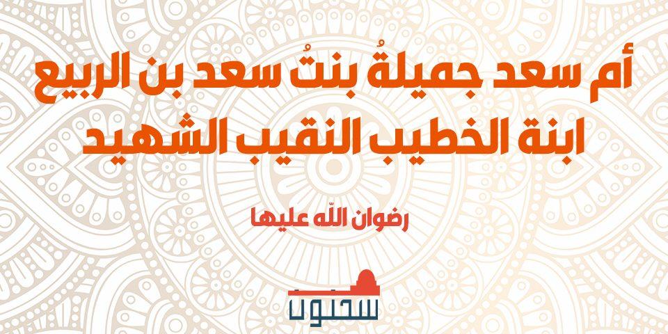 أم سعد جميلةُ بنتُ سعد بن الربيع ابنة الخطيب النقيب الشهيد