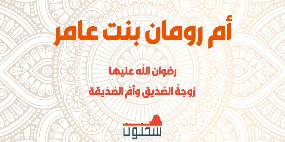 أم رومان بنت عامر رضي الله عنها زوجةُ الصِّدّيق وأمُّ الصِّدّيقة