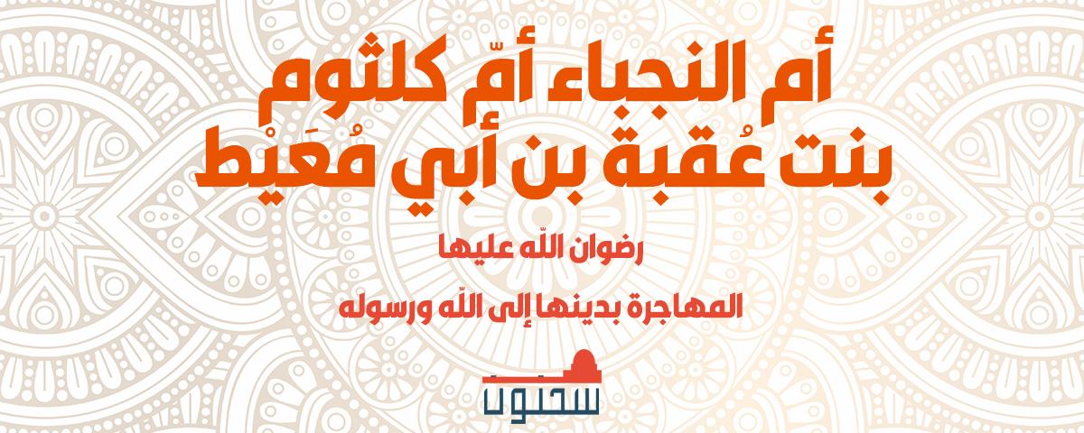 أم النجباء أمّ كلثوم بنت عُقبة بن أبي مُعَيْط المهاجرة بدينها إلى الله ورسوله