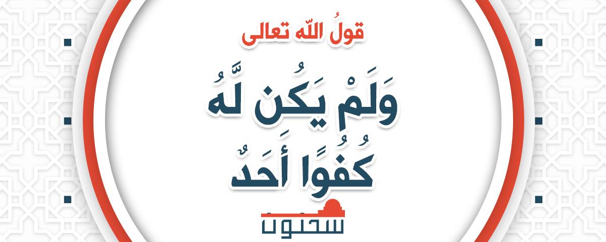 قول الله تعالى و ل م ي ك ن ل ه ك ف و ا أ ح د موقع س حن ون