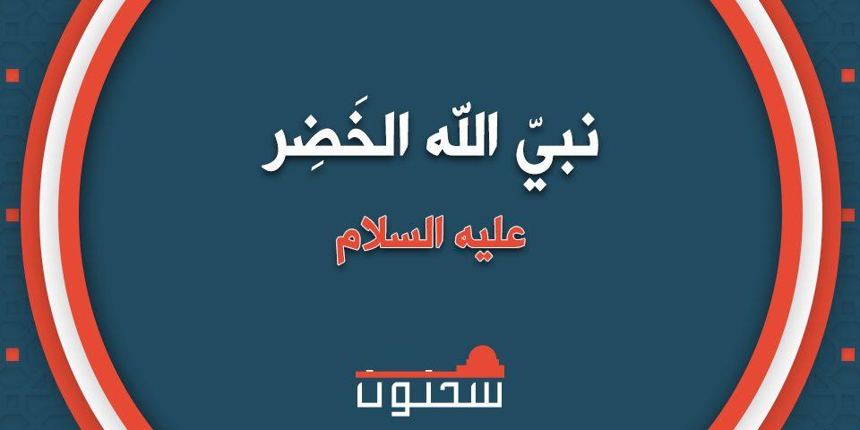سيّدنا الخضر عليه السلام أطولُ الناس عمرًا
