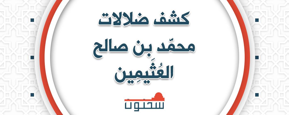 انظروا كيف تجرأ محمد بن صالح العثيمين على تضليل الإمام النووي والحافظ ابن حجر رحمهما الله تعالى