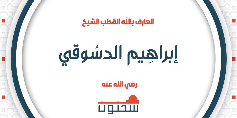 العارف بالله القطب الشيخ إبراهيم الدسوقي رضي الله عنه