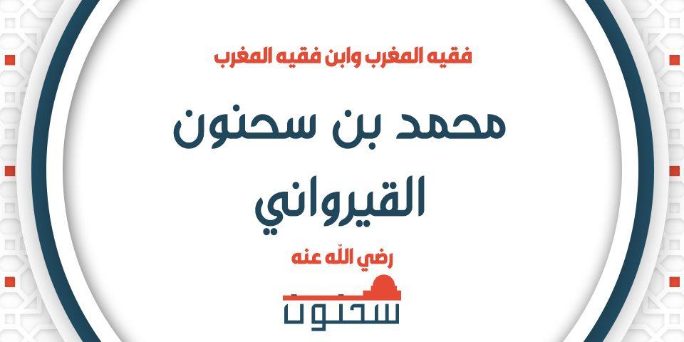 شيخ المالكية محمد بن سحنون القيرواني الإمام العلامة فقيه المغرب وابن فقيه المغرب