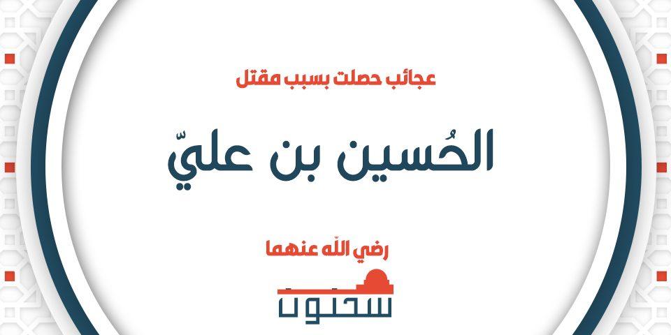 عجائب حصلت بسبب مقتل الحسين بن علي