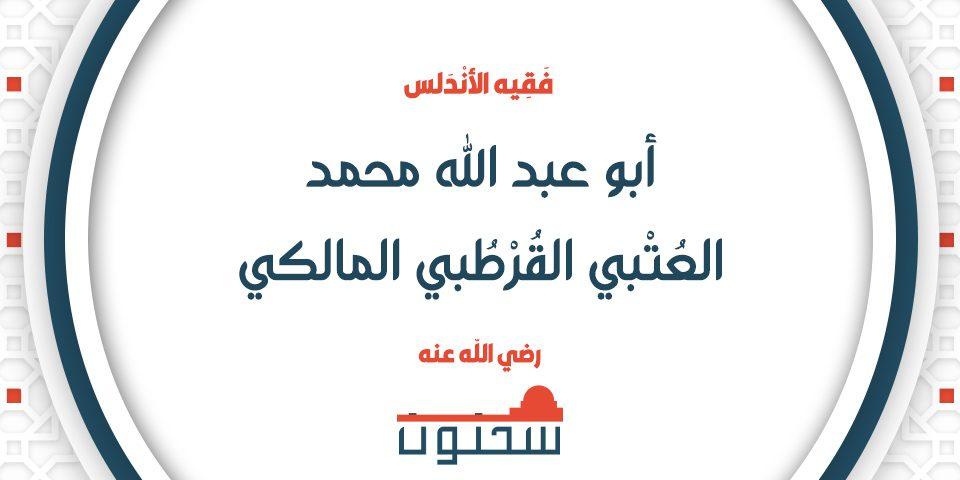 أبو عبد الله محمد العُتْبي القُرْطُبي المالكي فقيه الأندلس