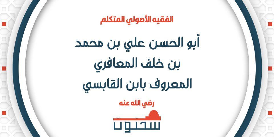 الفقيه الأصولي المتكلم أبو الحسن علي بن محمد بن خلف المعافري المعروف بابن القابسي