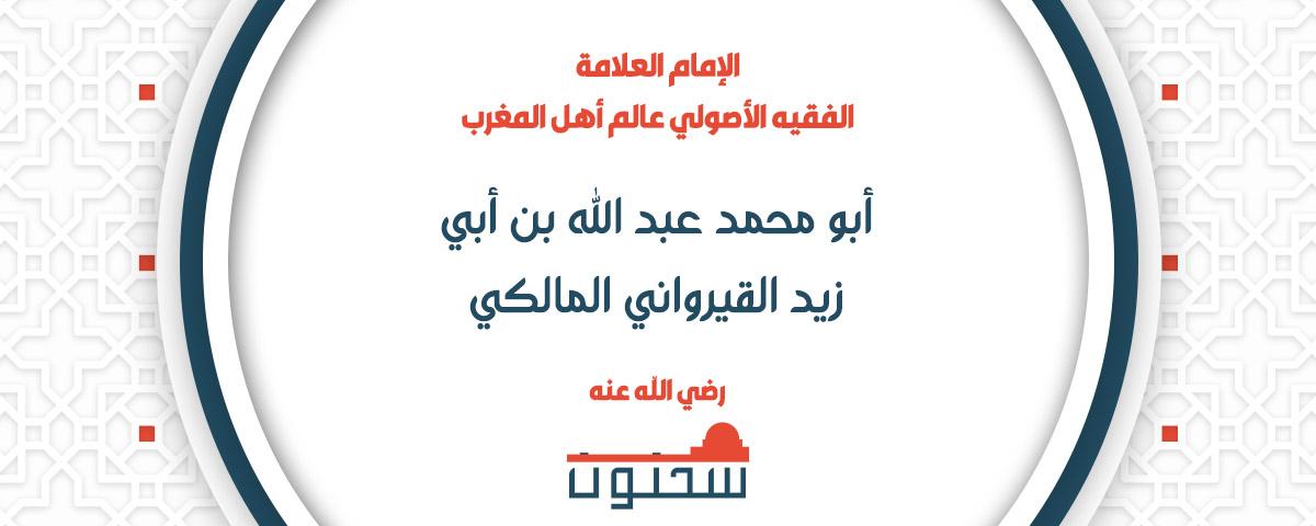 الإمام العلامة الفقيه الأصولي عالم أهل المغرب أبو محمد عبد الله بن أبي زيد القيرواني المالكي