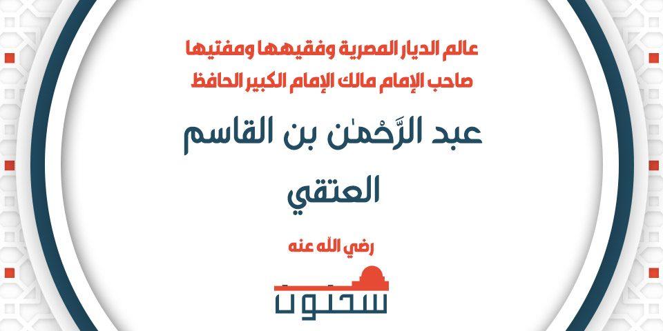 الإمام الكبير الحافظ عبد الرَّحْمَٰن بن القاسم العتقي عالم الديار المصرية وفقيهها ومفتيها صاحب الإمام مالك