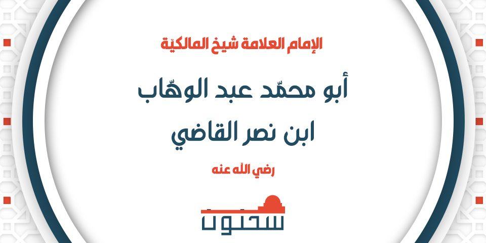 الإمام العلامة أبو محمد عبد الوهاب بن نصر القاضي شيخ المالكية
