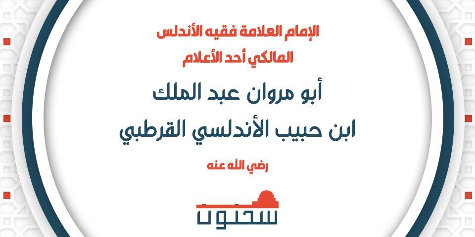الإمام العلامة فقيه الأندلس أبو مروان عبد الملك بن حبيب الأندلسي القرطبي المالكي أحد الأعلام