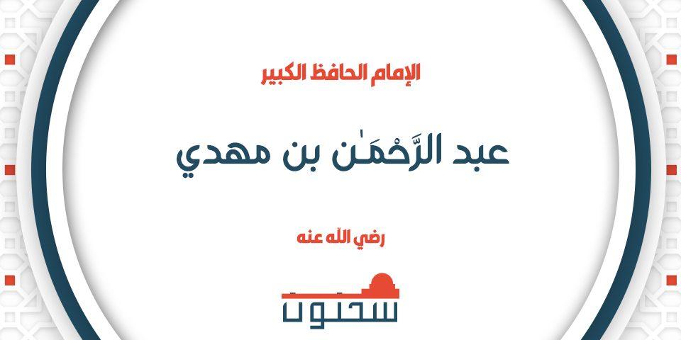 الإمام الحافظ الكبير عبد الرَّحْمَٰن بن مهدي