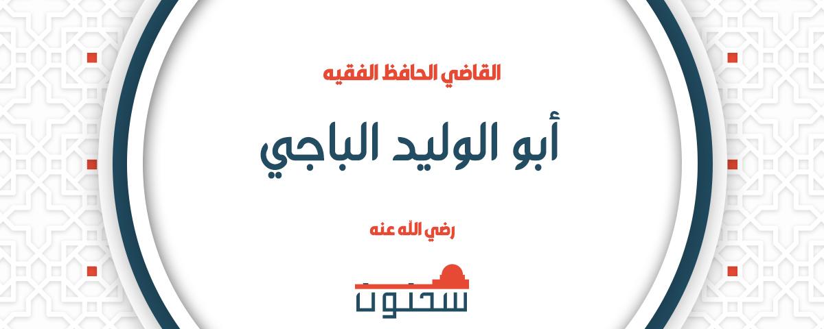 الفقيه المتكلم الأصولي أحد أئمة المسلمين من أهل الأندلس القاضي أبو الوليد الباجي