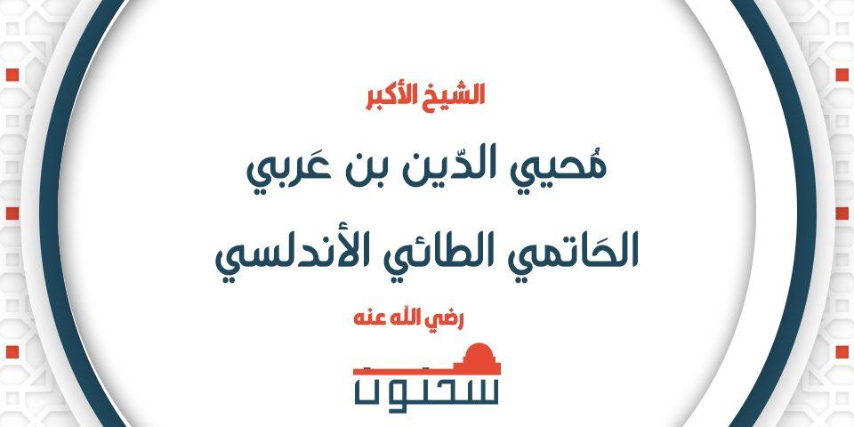 الشيخ الأكبر محيي الدين بن عربي الحاتمي الطائي الأندلسي