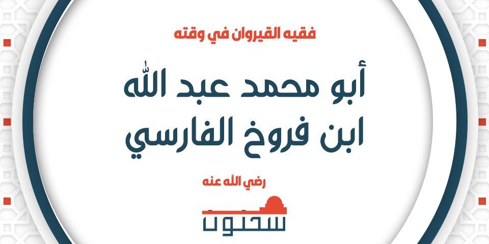 أبو محمد عبد الله بن فروخ الفارسي فقيه القيروان في وقته