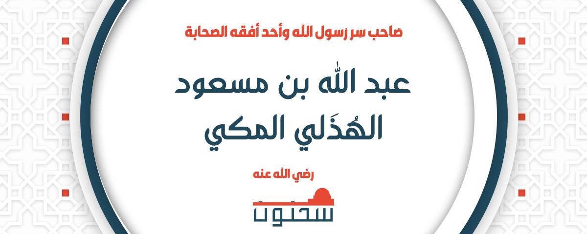 عبد الله بن مسعود الهُذَلي المكي صاحب سر رسول الله وأحد أفقه الصحابة