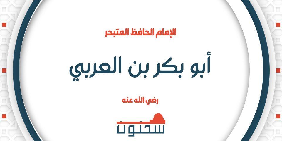 الإمام الحافظ المتبحر أبو بكر بن العربي الإشبيلي