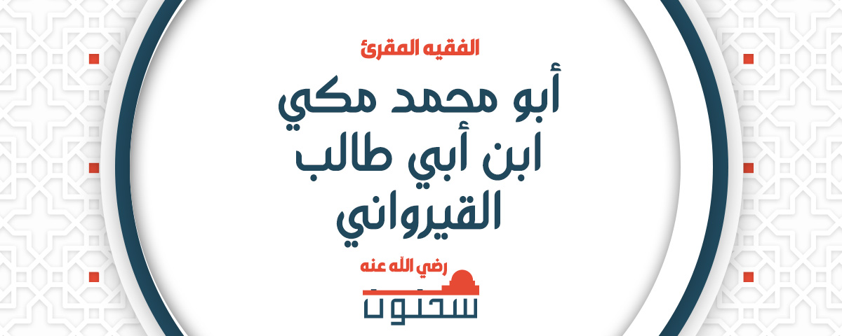الفقيه المقرئ أبو محمد مكي بن أبي طالب القيرواني ثم الأندلسي القرطبي المالكي