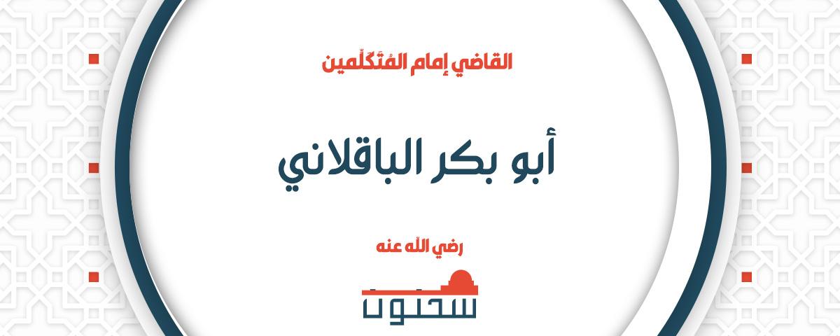 الإمام العلَّامة أوحد المتكلمين ومقدَّم الأصوليين القاضي أبو بكر الباقلاني