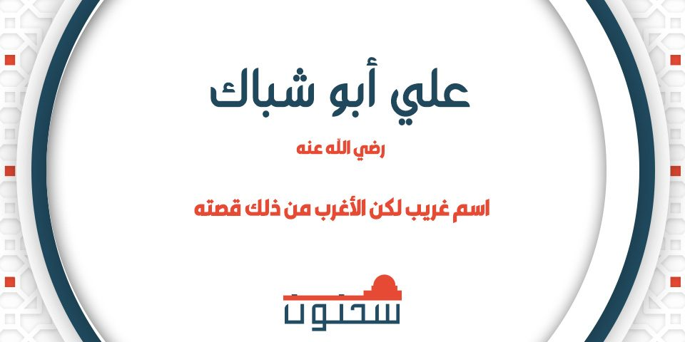 علي أبو شباك اسم غريب لكن الأغرب من ذلك قصته رضي الله عنه