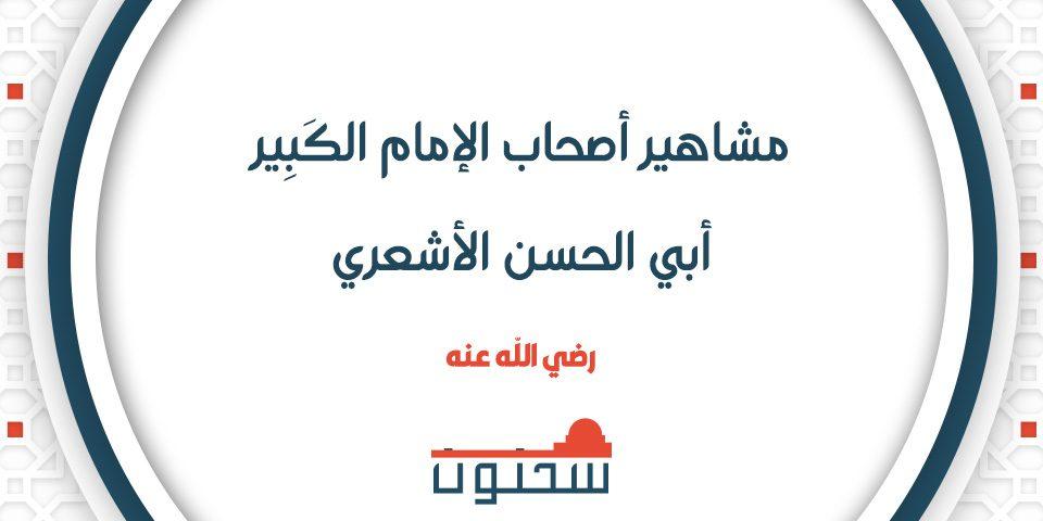 مشاهير أصحاب الإمام الكَبِير أبي الحسن الأشعري رضي الله عنه