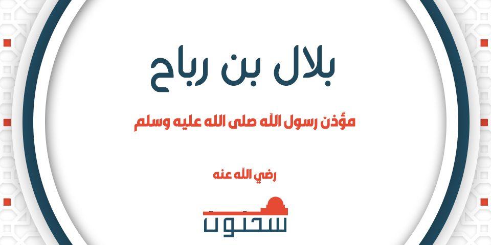 بلال بن رباح مؤذن رسول الله صلى الله عليه وسلم