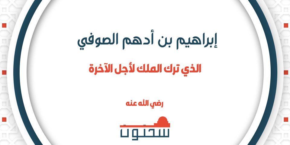 إبراهيم بن أدهم الصوفي الذي ترك الملك لأجل الآخرة