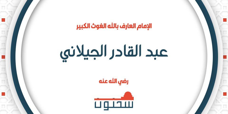 الإمام العارف بالله الغوث الكبير عبد القادر الجيلاني رضي الله عنه