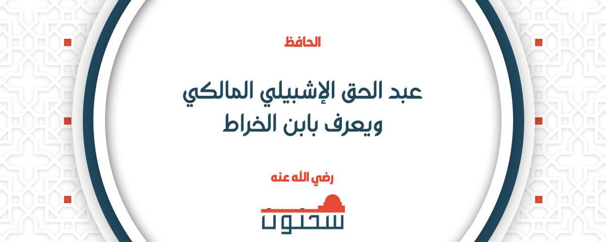 الحافظ الفقيه عبد الحق الإشبيلي المالكي ويعرف بابن الخراط