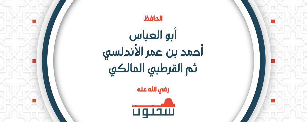 الحافظ الفقيه أبو العباس أحمد بن عمر الأندلسي ثم القرطبي المالكي