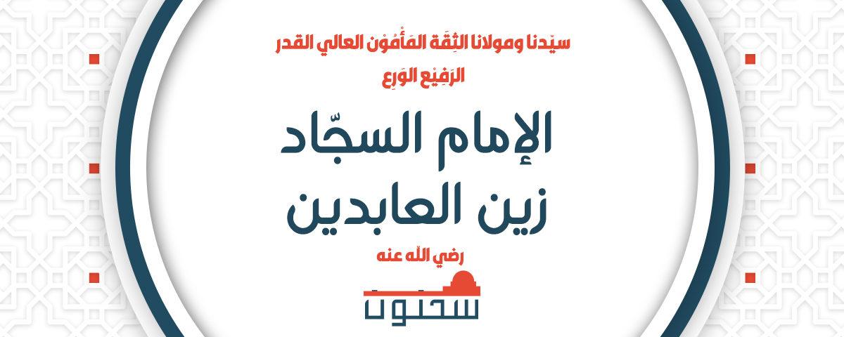سيّدنا ومولانا الثِقَة المَأْمُوْن العالي القدر الرَفِيْع الوَرِع الإمام السجّاد زين العابدين