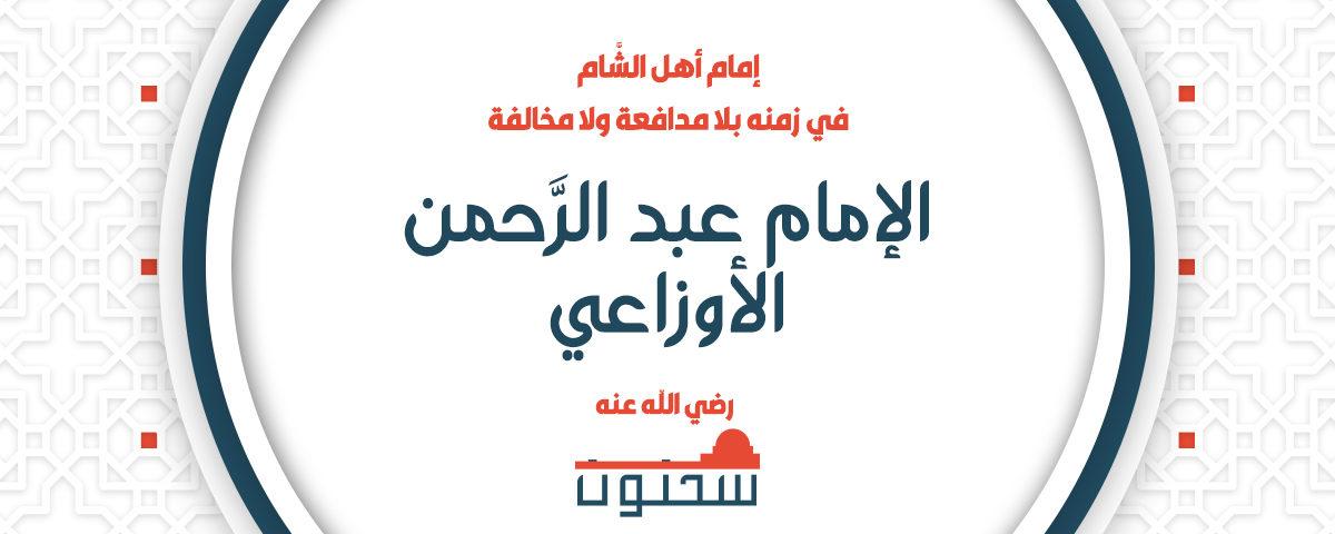 إمام أهل الشَّام في زمنه بلا مدافعة ولا مخالفة الإمام عبد الرَّحمن الأوزاعي رضي الله تعالى عنه