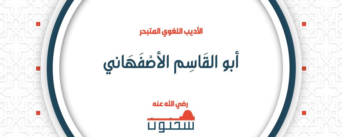 الأديب اللغوي المتبحر أبو القاسم الأصفهاني المعروف بالراغب