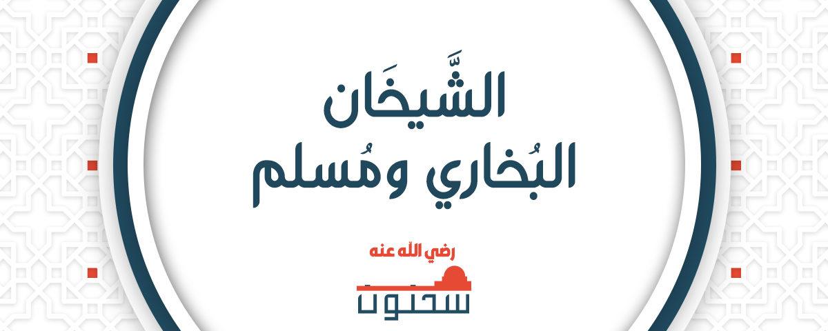 الشيخان البخاري ومسلم رضي الله عنهما