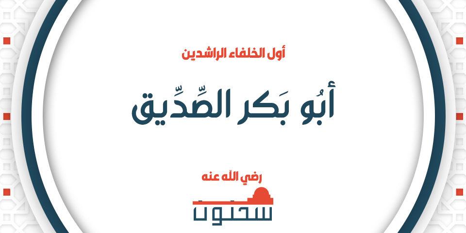 أبو بكر الصديق رضي الله عنه أول الخلفاء الراشدين